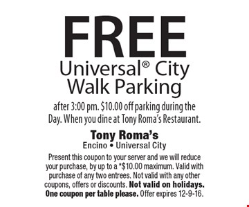 FREE Universal City Walk Parking. After 3:00 pm. $10.00 off parking during the Day. When you dine at Tony Roma's Restaurant. Present this coupon to your server and we will reduce your purchase, by up to a *$10.00 maximum. Valid with purchase of any two entrees. Not valid with any other coupons, offers or discounts. Not valid on holidays. One coupon per table please. Offer expires 12-9-16.