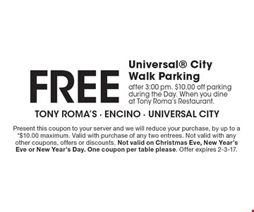 Free Universal CityWalk Parking. After 3:00 pm. $10.00 off parking during the Day. When you dine at Tony Roma's Restaurant. . Present this coupon to your server and we will reduce your purchase, by up to a *$10.00 maximum. Valid with purchase of any two entrees. Not valid with any other coupons, offers or discounts. Not valid on Christmas Eve, New Year's Eve or New Year's Day. One coupon per table please. Offer expires 2-3-17.
