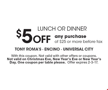 LUNCH OR DINNER $5 Off any purchase of $25 or more before tax. With this coupon. Not valid with other offers or coupons. Not valid on Christmas Eve, New Year's Eve or New Year's Day. One coupon per table please.Offer expires 2-3-17.
