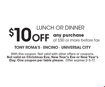 LUNCH OR DINNER $10 Off any purchase of $50 or more before tax. With this coupon. Not valid with other offers or coupons. Not valid on Christmas Eve, New Year's Eve or New Year's Day. One coupon per table please.Offer expires 2-3-17.