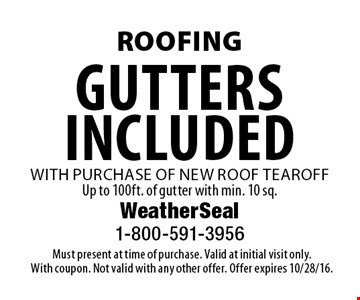 Roofing. Gutters included with purchase of new roof tearoff. Up to 100ft. of gutter with min. 10 sq. Must present at time of purchase. Valid at initial visit only. With coupon. Not valid with any other offer. Offer expires 10/28/16.