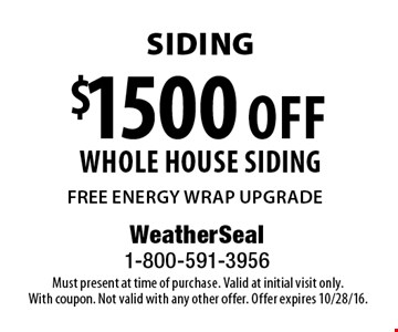 Siding. $1500 off whole house siding. FREE ENERGY WRAP UPGRADE. Must present at time of purchase. Valid at initial visit only. With coupon. Not valid with any other offer. Offer expires 10/28/16.