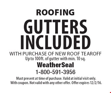 Roofing gutters included with purchase of new roof tear off. Up to 100ft. of gutter with min. 10 sq. Must present at time of purchase. Valid at initial visit only. With coupon. Not valid with any other offer. Offer expires 12/2/16.