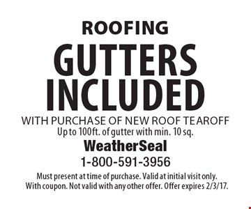 Roofing gutters included with purchase of new roof tearoff. Up to 100ft. of gutter with min. 10 sq. Must present at time of purchase. Valid at initial visit only. With coupon. Not valid with any other offer. Offer expires 2/3/17.