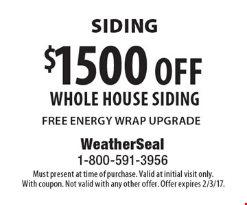 siding $1500 off whole house siding FREE ENERGY WRAP UPGRADE. Must present at time of purchase. Valid at initial visit only. With coupon. Not valid with any other offer. Offer expires 2/3/17.