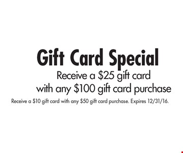 Gift Card Special Receive a $25 gift card with any $100 gift card purchase. Receive a $10 gift card with any $50 gift card purchase. Expires 12/31/16.
