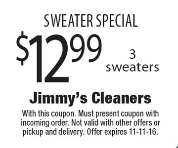 SWEATER SPECIAL $12.99 3 sweaters. With this coupon. Must present coupon with incoming order. Not valid with other offers or pickup and delivery. Offer expires 11-11-16.
