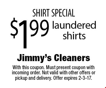 Shirt special. $1.99 laundered shirts. With this coupon. Must present coupon with incoming order. Not valid with other offers or pickup and delivery. Offer expires 2-3-17.