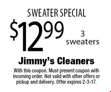 Sweater special. $12.99 3 sweaters. With this coupon. Must present coupon with incoming order. Not valid with other offers or pickup and delivery. Offer expires 2-3-17.