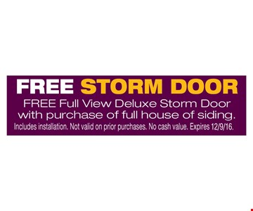 Free storm door Free full view deluxe storm door with purchase of full house of siding.. Includes installation. Not valid on prior purchases. No cash value. Expires 12-9-16.