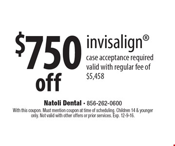 $750 off invisalign case acceptance required valid with regular fee of $5458. With this coupon. Must mention coupon at time of scheduling. Children 14 & younger only. Not valid with other offers or prior services. Exp. 12-9-16.