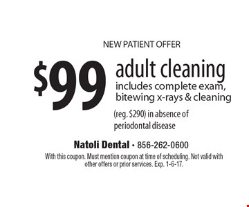 NEW PATIENT OFFER! $99 adult cleaning. Includes complete exam, bitewing x-rays & cleaning (reg. $290) in absence of periodontal disease. With this coupon. Must mention coupon at time of scheduling. Not valid with other offers or prior services. Exp. 1-6-17.