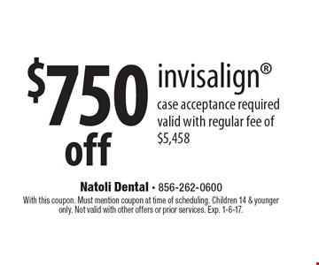 $750 off invisalign. Case acceptance required valid with regular fee of $5,458. With this coupon. Must mention coupon at time of scheduling. Children 14 & younger only. Not valid with other offers or prior services. Exp. 1-6-17.