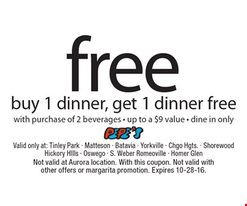 free dinner buy 1 dinner, get 1 dinner freewith purchase of 2 beverages - up to a $9 value - dine in only. Not valid at Aurora location. With this coupon. Not valid with other offers or margarita promotion. Expires 10-28-16.