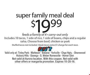 $19.99 super family meal deal feeds a family of 4 - carry-out only. Includes 10 tacos, 1 side of rice, 1 side of beans, chips and a regular salsa. Choose from beef, chicken or pork. Stuffed tacos not included. Steak tacos extra $1 charge for each taco.. Not valid at Aurora location. With this coupon. Not valid with other offers or margarita promotion. Expires 10-28-16.