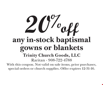 20% off any in-stock baptismal gowns or blankets. With this coupon. Not valid on sale items, prior purchases, special orders or church supplies. Offer expires 12-31-16.