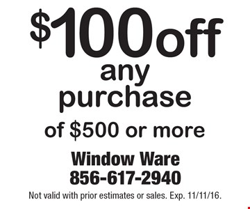 $100 off any purchase of $500 or more. Not valid with prior estimates or sales. Exp. 11/11/16.