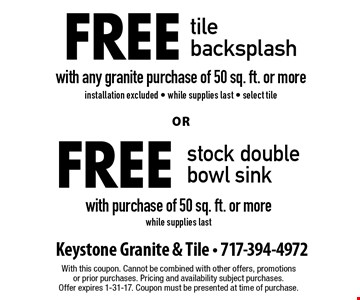 free tile backsplash with any granite purchase of 50 sq. ft. or more. Or free stock double bowl sink with purchase of 50 sq. ft. or more. While supplies last. With this coupon. Cannot be combined with other offers, promotions or prior purchases. Pricing and availability subject purchases. Offer expires 1-31-17. Coupon must be presented at time of purchase.