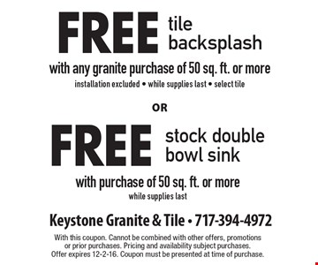 Free tile backsplash with any granite purchase of 50 sq. ft. or more installation excluded, while supplies last, select tile or Free stock double bowl sink with purchase of 50 sq. ft. or more while supplies last. With this coupon. Cannot be combined with other offers, promotions or prior purchases. Pricing and availability subject purchases. Offer expires 12-2-16. Coupon must be presented at time of purchase.