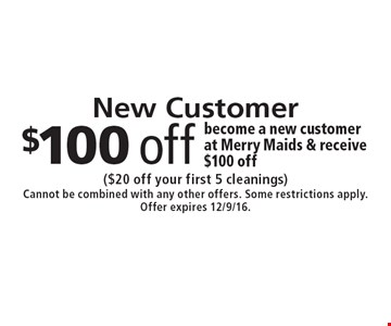 New Customer. Become a new customer at Merry Maids & receive $100 off. ($20 off your first 5 cleanings) Cannot be combined with any other offers. Some restrictions apply. Offer expires 12/9/16.