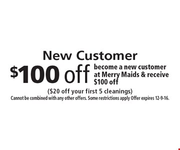 New Customer, $100 off. Become a new customer at Merry Maids & receive $100 off. ($20 off your first 5 cleanings) Cannot be combined with any other offers. Some restrictions apply Offer expires 12-9-16.