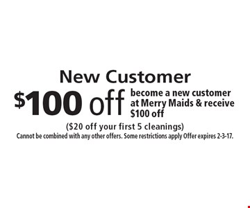 New Customer $100 off become a new customer at Merry Maids & receive $100 off. ($20 off your first 5 cleanings) Cannot be combined with any other offers. Some restrictions apply Offer expires 2-3-17.