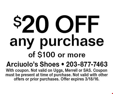 $20 OFF any purchase of $100 or more. With coupon. Not valid on Uggs, Merrell or SAS. Coupon must be present at time of purchase. Not valid with other offers or prior purchases. Offer expires 3/18/16.