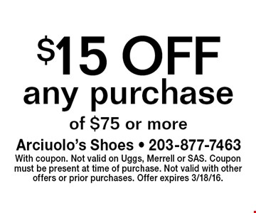$15 OFF any purchase of $75 or more. With coupon. Not valid on Uggs, Merrell or SAS. Coupon must be present at time of purchase. Not valid with other offers or prior purchases. Offer expires 3/18/16.