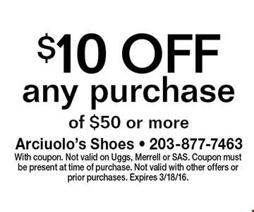 $10 OFF any purchase of $50 or more. With coupon. Not valid on Uggs, Merrell or SAS. Coupon must be present at time of purchase. Not valid with other offers or prior purchases. Expires 3/18/16.