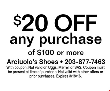 $20 OFF any purchase of $100 or more. With coupon. Not valid on Uggs, Merrell or SAS. Coupon must be present at time of purchase. Not valid with other offers or prior purchases. Expires 3/18/16.