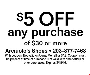 $5 OFF any purchase of $30 or more. With coupon. Not valid on Uggs, Merrell or SAS. Coupon must be present at time of purchase. Not valid with other offers or prior purchases. Expires 3/18/16.