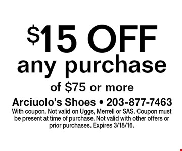 $15 OFF any purchase of $75 or more. With coupon. Not valid on Uggs, Merrell or SAS. Coupon must be present at time of purchase. Not valid with other offers or prior purchases. Expires 3/18/16.