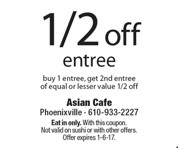 1/2 off entree buy 1 entree, get 2nd entree of equal or lesser value 1/2 off. Eat in only. With this coupon. Not valid on sushi or with other offers. Offer expires 1-6-17.