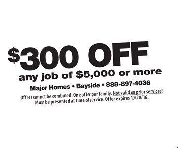 $300 OFF any job of $5,000 or more. Offers cannot be combined. One offer per family. Not valid on prior services! Must be presented at time of service. Offer expires 10/28/16.
