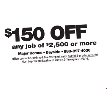 $150 OFF any job of $2,500 or more. Offers cannot be combined. One offer per family. Not valid on prior services!Must be presented at time of service. Offer expires 12/2/16.