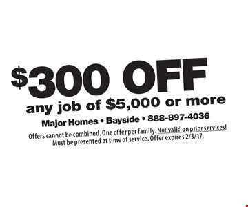 $300 OFF any job of $5,000 or more. Offers cannot be combined. One offer per family. Not valid on prior services! Must be presented at time of service. Offer expires 2/3/17.
