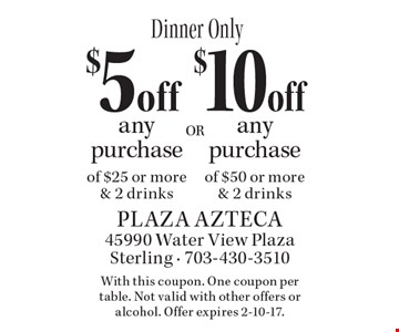 Dinner Only. $5 off any purchase of $25 or more & 2 drinks OR $10 off any purchase of $50 or more & 2 drinks. With this coupon. One coupon per table. Not valid with other offers or alcohol. Offer expires 2-10-17.