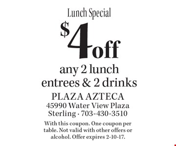 Lunch Special. $4 off any 2 lunch entrees & 2 drinks. With this coupon. One coupon per table. Not valid with other offers or alcohol. Offer expires 2-10-17.