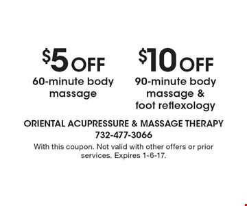 $5 Off 60-minute body massage. $10 Off 90-minute body massage & foot reflexology. With this coupon. Not valid with other offers or prior services. Expires 1-6-17.