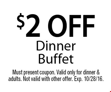 $2 off dinner buffet. Must present coupon. Valid only for dinner & adults. Not valid with other offer. Exp. 10/28/16.