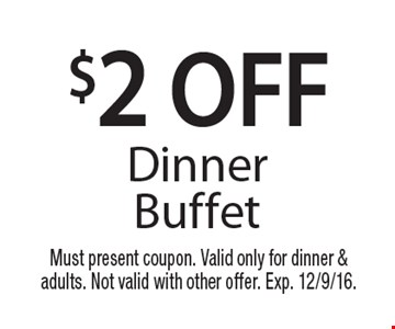 $2 OFF Dinner Buffet. Must present coupon. Valid only for dinner & adults. Not valid with other offer. Exp. 12/9/16.
