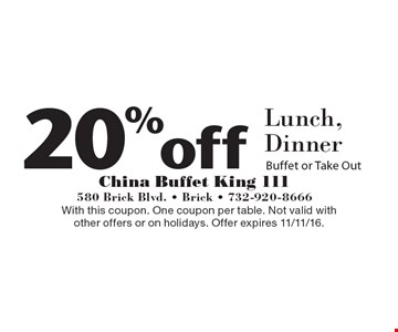 20% off Lunch, Dinner Buffet or Take Out. With this coupon. One coupon per table. Not valid with other offers or on holidays. Offer expires 11/11/16.