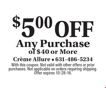 $5 off any purchase of $40 or more. With this coupon. Not valid with other offers or prior purchases. Not applicable on orders requiring shipping. Offer expires 10-28-16.
