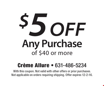 $5 off any purchase of $40 or more. With this coupon. Not valid with other offers or prior purchases. Not applicable on orders requiring shipping. Offer expires 12-2-16.