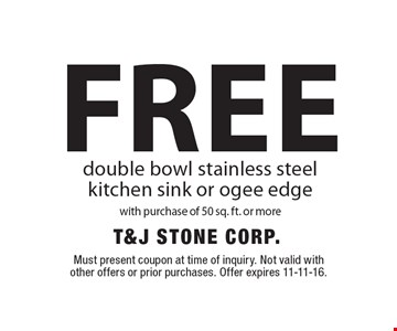 FREE double bowl stainless steel kitchen sink or ogee edge with purchase of 50 sq. ft. or more. Must present coupon at time of inquiry. Not valid with other offers or prior purchases. Offer expires 11-11-16.