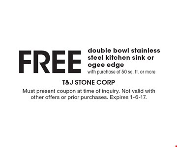 FREE double bowl stainless steel kitchen sink or ogee edge with purchase of 50 sq. ft. or more. Must present coupon at time of inquiry. Not valid with other offers or prior purchases. Expires 1-6-17.