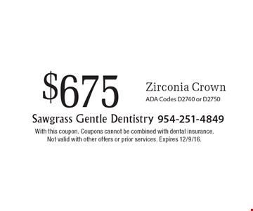 $675 Zirconia Crown ADA Codes D2740 or D2750. With this coupon. Coupons cannot be combined with dental insurance. Not valid with other offers or prior services. Expires 12/9/16.
