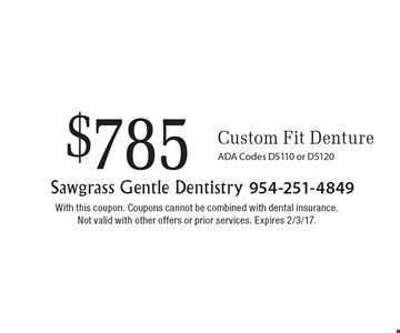 $785 Custom Fit Denture. ADA Codes D5110 or D5120. With this coupon. Coupons cannot be combined with dental insurance. Not valid with other offers or prior services. Expires 2/3/17.