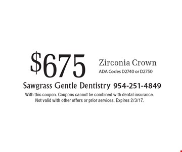$675 Zirconia Crown. ADA Codes D2740 or D2750. With this coupon. Coupons cannot be combined with dental insurance. Not valid with other offers or prior services. Expires 2/3/17.