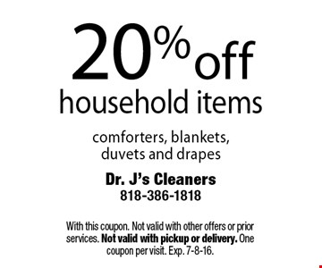 20% off household items. Comforters, blankets, duvets and drapes. With this coupon. Not valid with other offers or prior services. Not valid with pickup or delivery. One coupon per visit. Exp. 7-8-16.